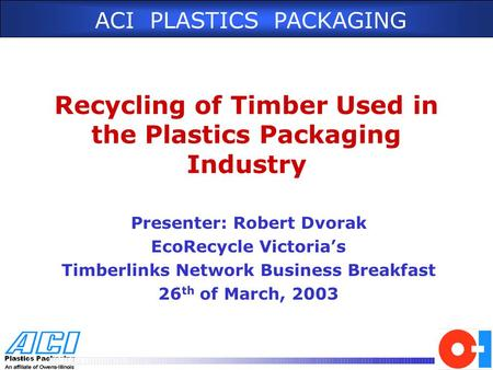ACI PLASTICS PACKAGING Recycling of Timber Used in the Plastics Packaging Industry Presenter: Robert Dvorak EcoRecycle Victoria's Timberlinks Network Business.