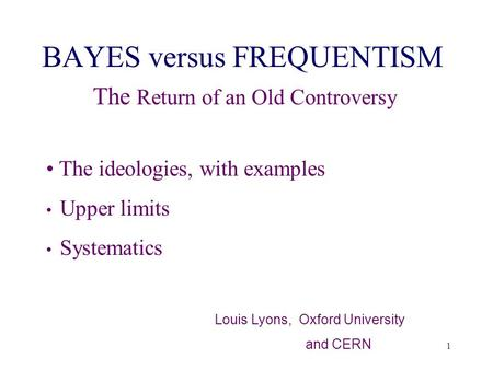 1 BAYES versus FREQUENTISM The Return of an Old Controversy The ideologies, with examples Upper limits Systematics Louis Lyons, Oxford University and CERN.