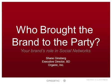 © 2006 ORGANIC, INC. ALL RIGHTS RESERVED. Who Brought the Brand to the Party? Your brand's role in Social Networks Shane Ginsberg Executive Director, BD.