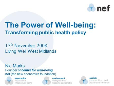 The Power of Well-being: Transforming public health policy 17 th November 2008 Living Well West Midlands Nic Marks Founder of centre for well-being nef.