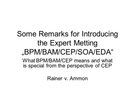 "Some Remarks for Introducing the Expert Metting ""BPM/BAM/CEP/SOA/EDA"" What BPM/BAM/CEP means and what is special from the perspective of CEP Rainer v."