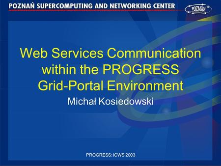 PROGRESS: ICWS'2003 Web Services Communication within the PROGRESS Grid-Portal Environment Michał Kosiedowski.