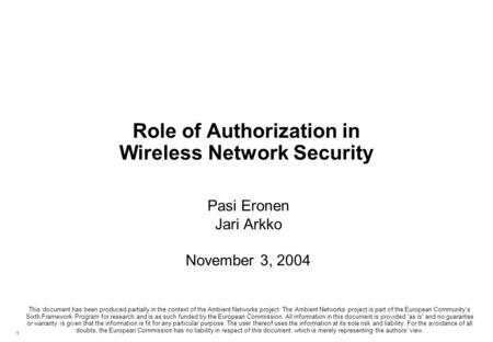 1 Role of Authorization in Wireless Network Security Pasi Eronen Jari Arkko November 3, 2004 This document has been produced partially in the context of.