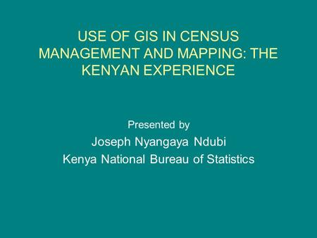 USE OF GIS IN CENSUS MANAGEMENT AND MAPPING: THE KENYAN EXPERIENCE Presented by Joseph Nyangaya Ndubi Kenya National Bureau of Statistics.