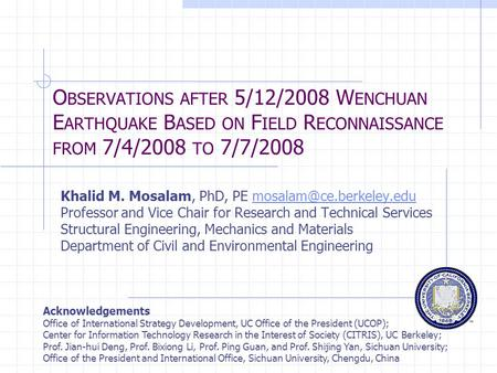 O BSERVATIONS AFTER 5/12/2008 W ENCHUAN E ARTHQUAKE B ASED ON F IELD R ECONNAISSANCE FROM 7/4/2008 TO 7/7/2008 Khalid M. Mosalam, PhD, PE