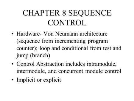 CHAPTER 8 SEQUENCE CONTROL Hardware- Von Neumann architecture (sequence from incrementing program counter); loop and conditional from test and jump (branch)