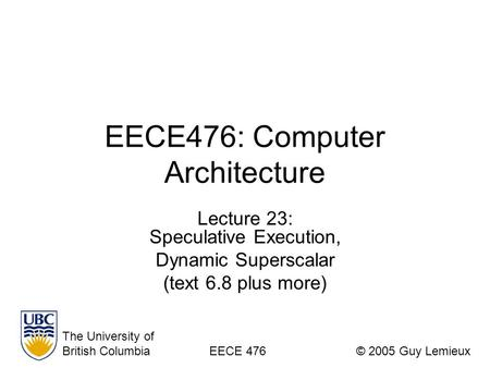 EECE476: Computer Architecture Lecture 23: Speculative Execution, Dynamic Superscalar (text 6.8 plus more) The University of British ColumbiaEECE 476©