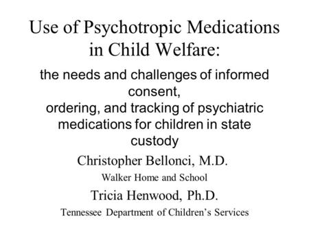 Use of Psychotropic Medications in Child Welfare: the needs and challenges of informed consent, ordering, and tracking of psychiatric medications for children.