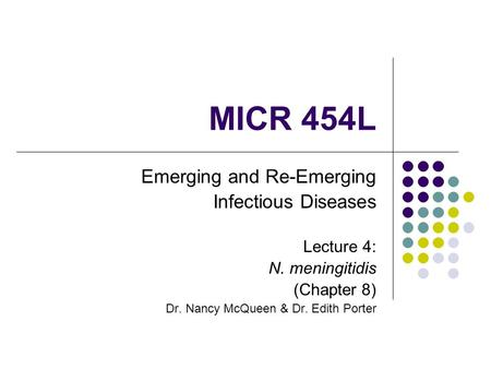 MICR 454L Emerging and Re-Emerging Infectious Diseases Lecture 4: N. meningitidis (Chapter 8) Dr. Nancy McQueen & Dr. Edith Porter.