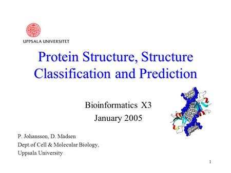 1 Protein Structure, Structure Classification and Prediction Bioinformatics X3 January 2005 P. Johansson, D. Madsen Dept.of Cell & Molecular Biology, Uppsala.