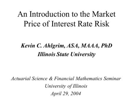 An Introduction to the Market Price of Interest Rate Risk Kevin C. Ahlgrim, ASA, MAAA, PhD Illinois State University Actuarial Science & Financial Mathematics.