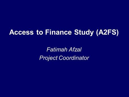Access to Finance Study (A2FS) Fatimah Afzal Project Coordinator