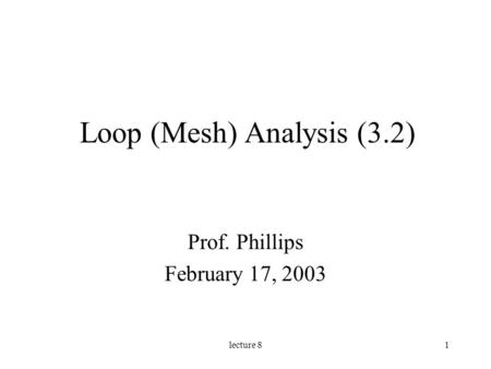 Lecture 81 Loop (Mesh) Analysis (3.2) Prof. Phillips February 17, 2003.