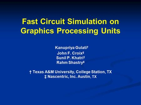 Fast Circuit Simulation on Graphics Processing Units Kanupriya Gulati † John F. Croix ‡ Sunil P. Khatri † Rahm Shastry ‡ † Texas A&M University, College.
