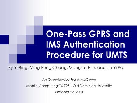 One-Pass GPRS and IMS Authentication Procedure for UMTS By Yi-Bing, Ming-Feng Chang, Meng-Ta Hsu, and Lin-Yi Wu An Overview, by Frank McCown Mobile Computing.