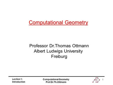 Lection 1: Introduction Computational Geometry Prof.Dr.Th.Ottmann 1 Professor Dr.Thomas Ottmann Albert Ludwigs University Freiburg Computational Geometry.