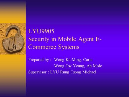 LYU9905 Security in Mobile Agent E- Commerce Systems Prepared by : Wong Ka Ming, Caris Wong Tsz Yeung, Ah Mole Supervisor : LYU Rung Tsong Michael.