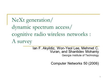 1 NeXt generation/ dynamic spectrum access/ cognitive radio wireless networks : A survey Ian F. Akyildiz, Won-Yeol Lee, Mehmet C. Vuran, and Shantidev.