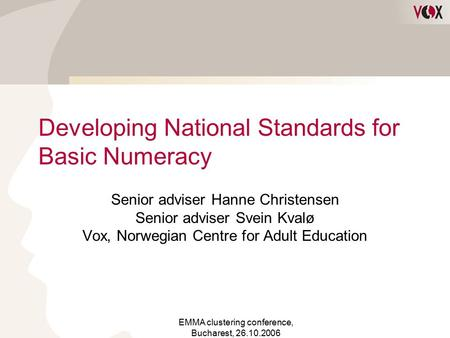 EMMA clustering conference, Bucharest, 26.10.2006 Developing National Standards for Basic Numeracy Senior adviser Hanne Christensen Senior adviser Svein.