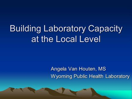 Building Laboratory Capacity at the Local Level Angela Van Houten, MS Wyoming Public Health Laboratory.