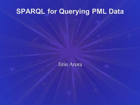 SPARQL for Querying PML Data Jitin Arora. Overview SPARQL: Query Language for RDF Graphs W3C Recommendation since 15 January 2008 Outline: Basic Concepts.
