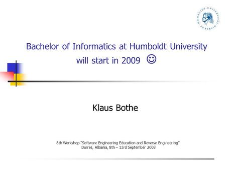 "Bachelor of Informatics at Humboldt University will start in 2009 Klaus Bothe 8th Workshop ""Software Engineering Education and Reverse Engineering"" Durres,"