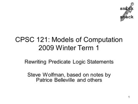 Snick  snack CPSC 121: Models of Computation 2009 Winter Term 1 Rewriting Predicate Logic Statements Steve Wolfman, based on notes by Patrice Belleville.