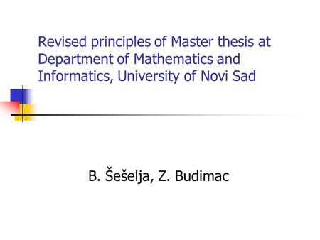 Revised principles of Master thesis at Department of Mathematics and Informatics, University of Novi Sad B. Šešelja, Z. Budimac.