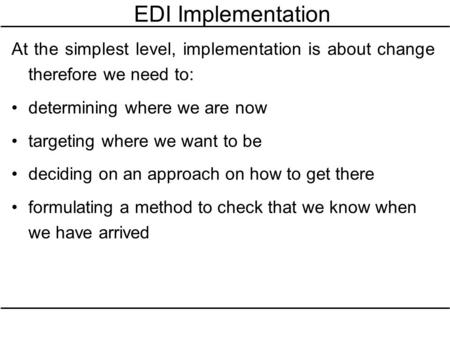 EDI Implementation At the simplest level, implementation is about change therefore we need to: determining where we are now targeting where we want to.