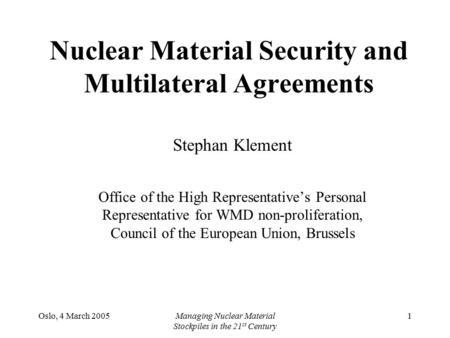 Oslo, 4 March 2005Managing Nuclear Material Stockpiles in the 21 st Century 1 Nuclear Material Security and Multilateral Agreements Stephan Klement Office.