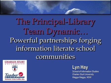 The Principal-Library Team Dynamic… Powerful partnerships forging information literate school communities Lyn Hay School of Information Studies Charles.