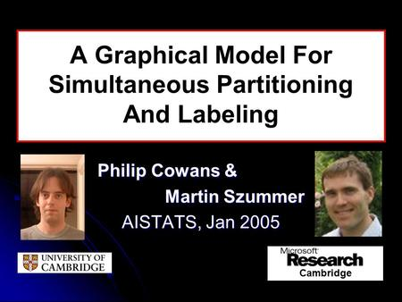 A Graphical Model For Simultaneous Partitioning And Labeling Philip Cowans & Martin Szummer AISTATS, Jan 2005 Cambridge.
