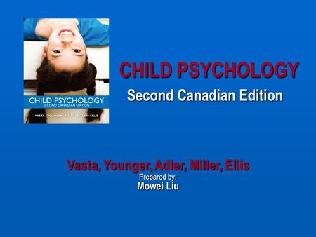 CHILD PSYCHOLOGY Second Canadian Edition Vasta, Younger, Adler, Miller, Ellis Prepared by: Mowei Liu.