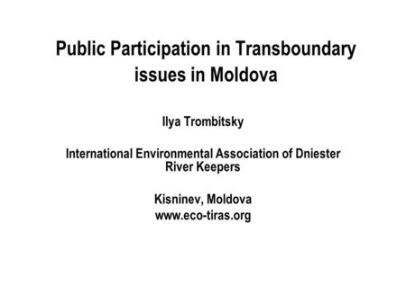 Public Participation in Transboundary issues in Moldova Ilya Trombitsky International Environmental Association of Dniester River Keepers Kisninev, Moldova.