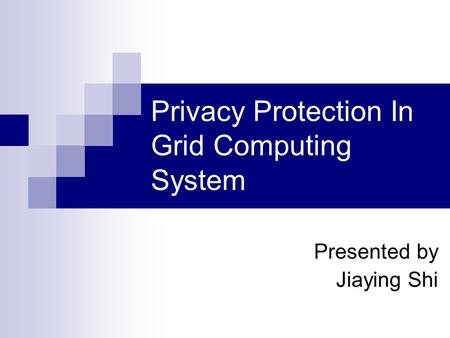 Privacy Protection In Grid Computing System Presented by Jiaying Shi.