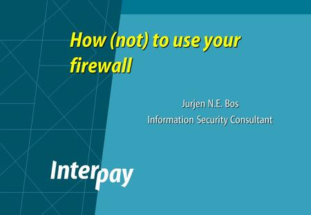 How (not) to use your firewall Jurjen N.E. Bos Information Security Consultant.