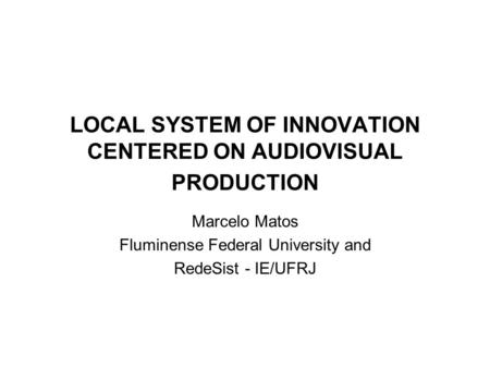 LOCAL SYSTEM OF INNOVATION CENTERED ON AUDIOVISUAL PRODUCTION Marcelo Matos Fluminense Federal University and RedeSist - IE/UFRJ.