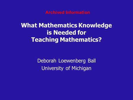 What Mathematics Knowledge is Needed for Teaching Mathematics? Deborah Loewenberg Ball University of Michigan Archived Information.