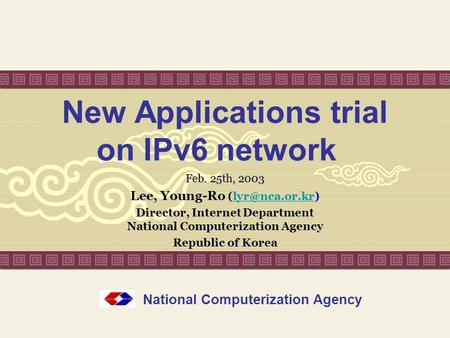 New Applications trial on IPv6 network Feb. 25th, 2003 Lee, Young-Ro Lee, Young-Ro  Director, Internet Department.