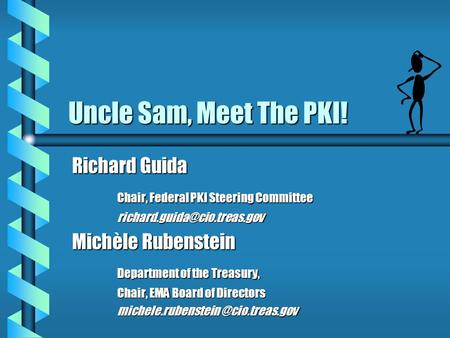 Uncle Sam, Meet The PKI! Richard Guida Chair, Federal PKI Steering Committee Michèle Rubenstein Department of the Treasury,