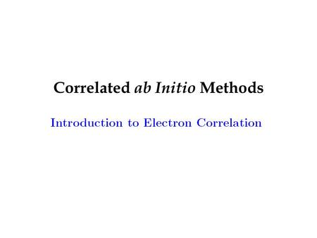 Correlated ab Initio Methods. Goal: select the most accurate calculation that is computationally feasible for a given molecular system Model chemistry: