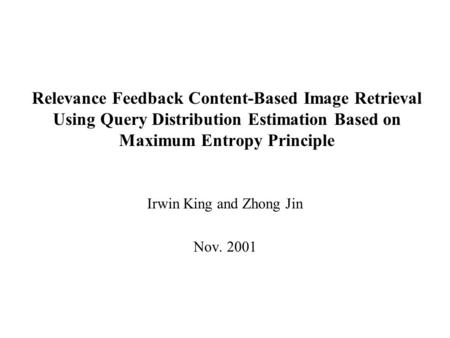 Relevance Feedback Content-Based Image Retrieval Using Query Distribution Estimation Based on Maximum Entropy Principle Irwin King and Zhong Jin Nov. 2001.