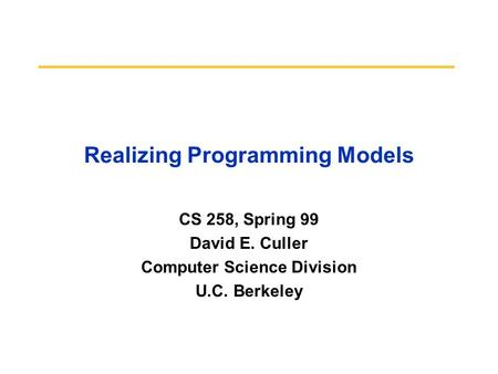 Realizing Programming Models CS 258, Spring 99 David E. Culler Computer Science Division U.C. Berkeley.