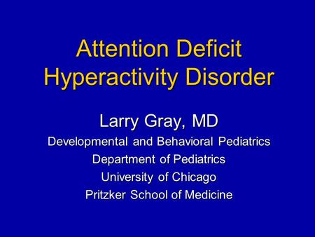 Attention Deficit Hyperactivity Disorder Larry Gray, MD Developmental and Behavioral Pediatrics Department of Pediatrics University of Chicago Pritzker.
