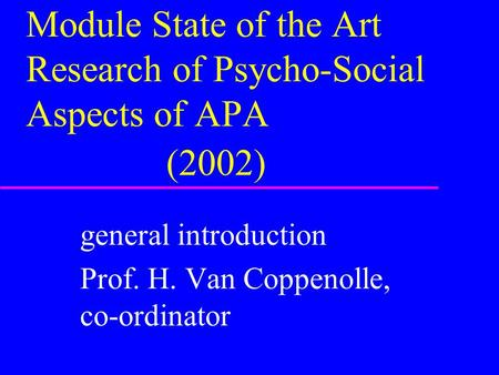 Module State of the Art Research of Psycho-Social Aspects of APA (2002) general introduction Prof. H. Van Coppenolle, co-ordinator.