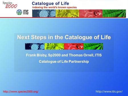 Next Steps in the Catalogue of Life Frank Bisby, Sp2000 and Thomas Orrell, ITIS Catalogue of Life Partnership.