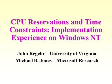 CPU Reservations and Time Constraints: Implementation Experience on Windows NT John Regehr – University of Virginia Michael B. Jones – Microsoft Research.