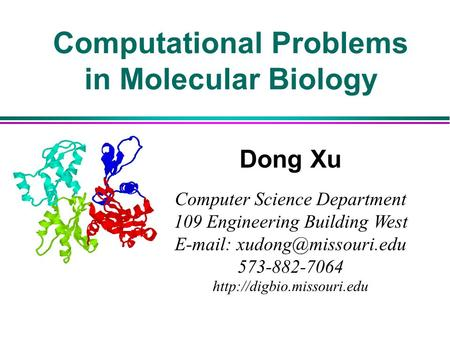 Computational Problems in Molecular Biology Dong Xu Computer Science Department 109 Engineering Building West   573-882-7064.