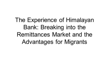 The Experience of Himalayan Bank: Breaking into the Remittances Market and the Advantages for Migrants.