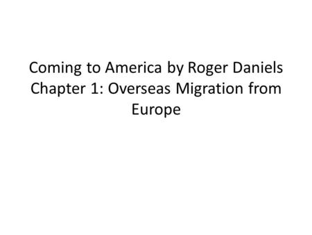 Coming to America by Roger Daniels Chapter 1: Overseas Migration from Europe.